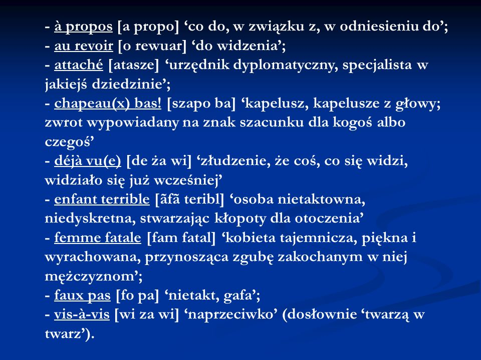 - à propos [a propo] 'co do, w związku z, w odniesieniu do'; - au revoir [o rewuar] 'do widzenia'; - attaché [atasze] 'urzędnik dyplomatyczny, specjalista w jakiejś dziedzinie'; - chapeau(x) bas.